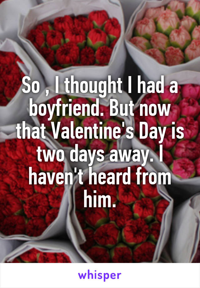 So , I thought I had a boyfriend. But now that Valentine's Day is two days away. I haven't heard from him.