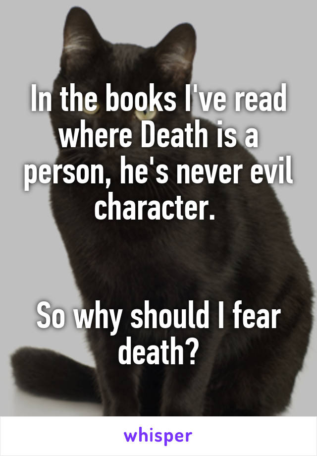 In the books I've read where Death is a person, he's never evil character.    So why should I fear death?