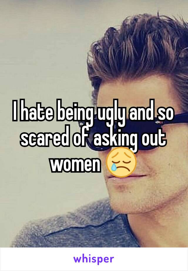 I hate being ugly and so scared of asking out women 😢