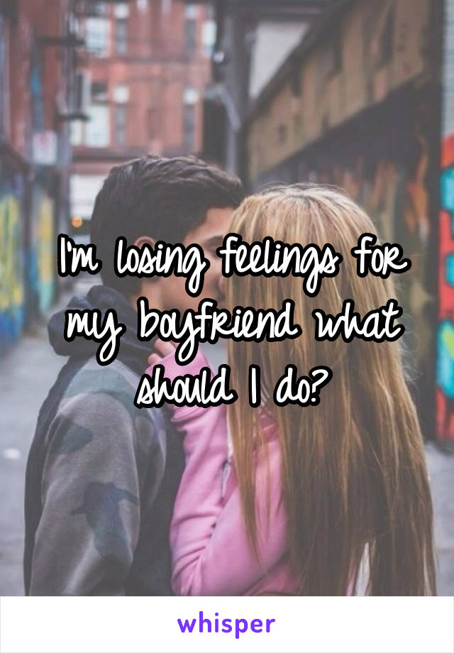 I'm losing feelings for my boyfriend what should I do?