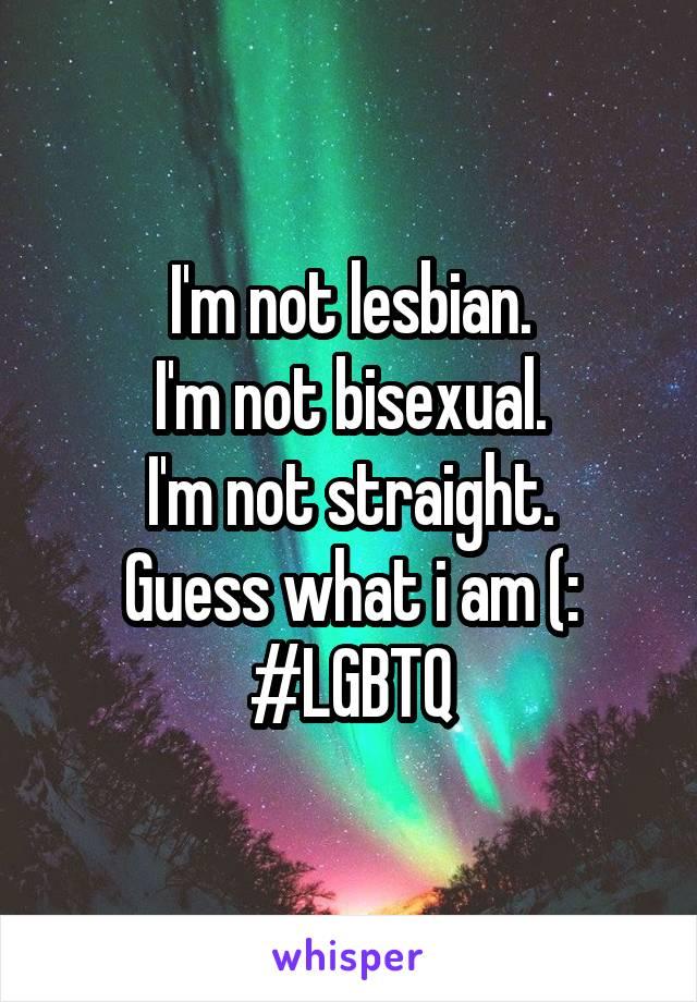 I'm not lesbian. I'm not bisexual. I'm not straight. Guess what i am (: #LGBTQ