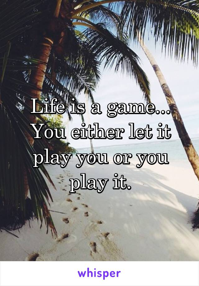 Life is a game... You either let it play you or you play it.