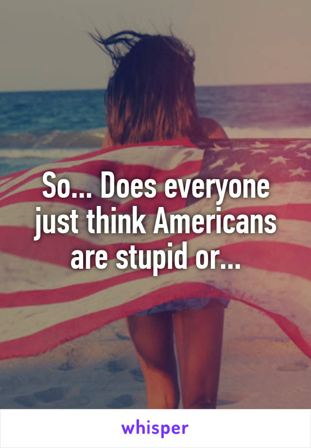 So... Does everyone just think Americans are stupid or...