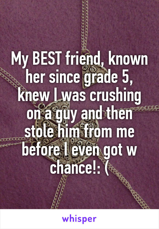 My BEST friend, known her since grade 5, knew I was crushing on a guy and then stole him from me before I even got w chance!: (