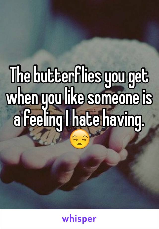 The butterflies you get when you like someone is  a feeling I hate having.  😒