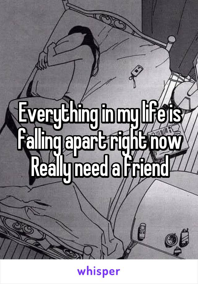 Everything in my life is falling apart right now Really need a friend