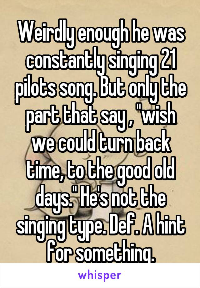 "Weirdly enough he was constantly singing 21 pilots song. But only the part that say , ""wish we could turn back time, to the good old days."" He's not the singing type. Def. A hint for something."