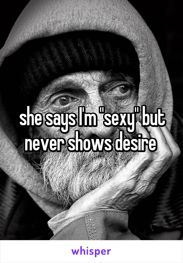 """she says I'm """"sexy"""" but never shows desire"""