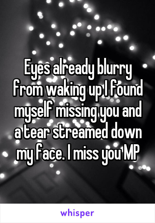 Eyes already blurry from waking up I found myself missing you and a tear streamed down my face. I miss you MP