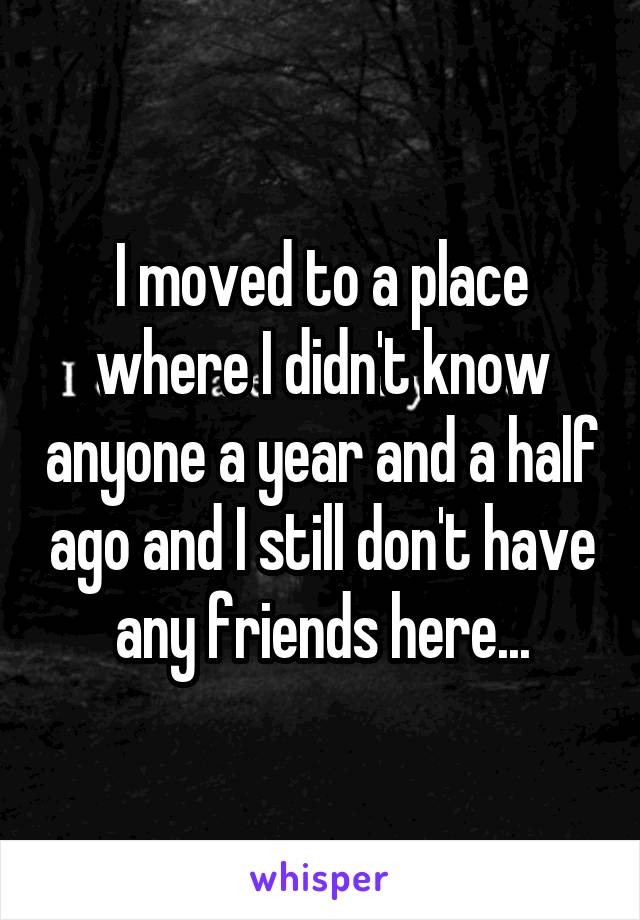 I moved to a place where I didn't know anyone a year and a half ago and I still don't have any friends here...