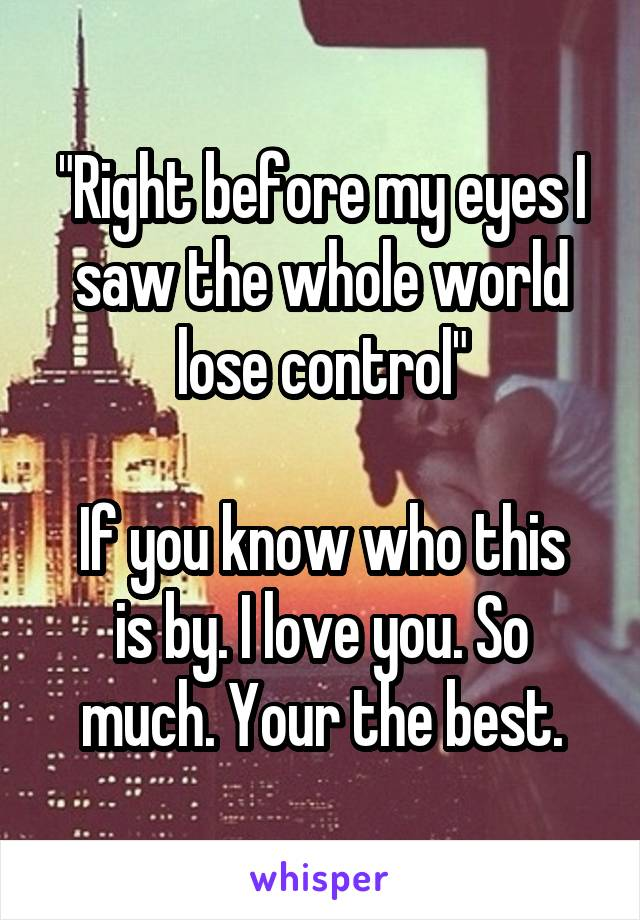 """Right before my eyes I saw the whole world lose control""  If you know who this is by. I love you. So much. Your the best."