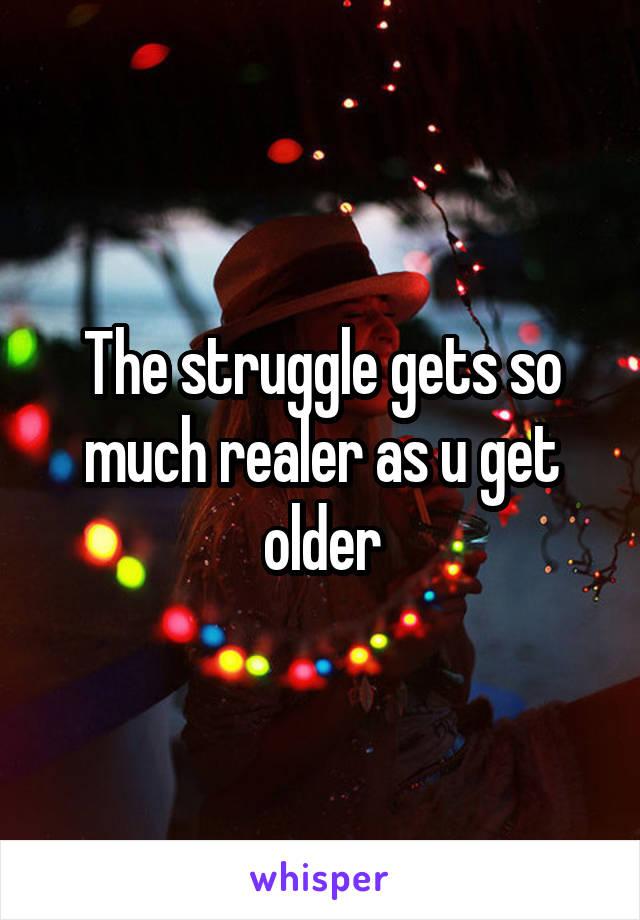 The struggle gets so much realer as u get older