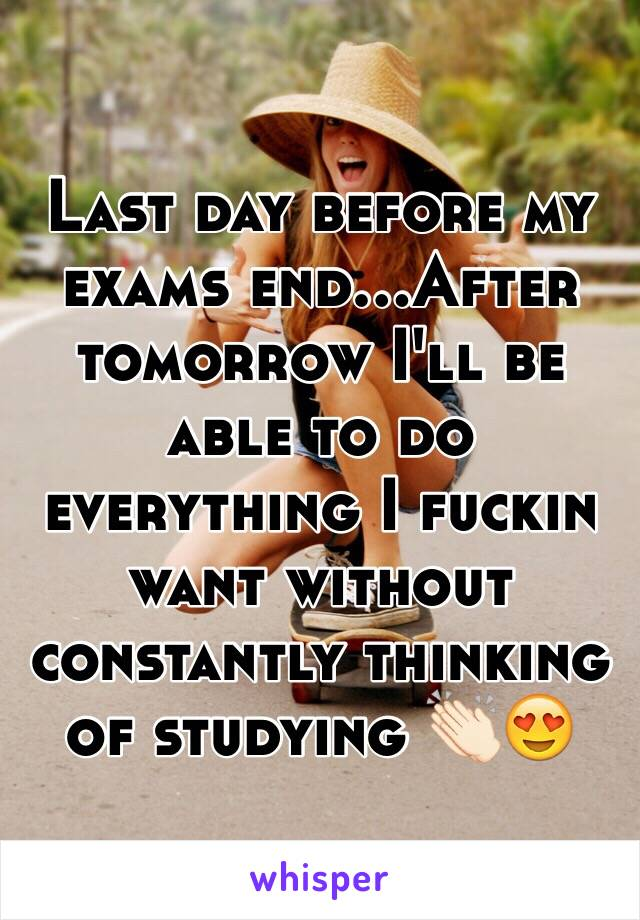 Last day before my exams end...After tomorrow I'll be able to do everything I fuckin want without constantly thinking of studying 👏🏻😍