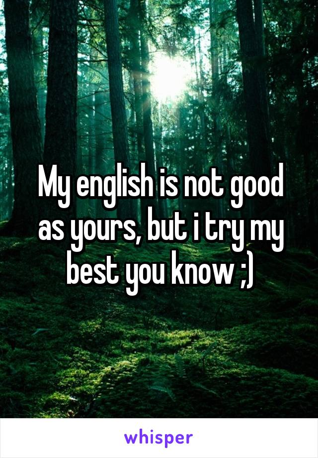 My english is not good as yours, but i try my best you know ;)