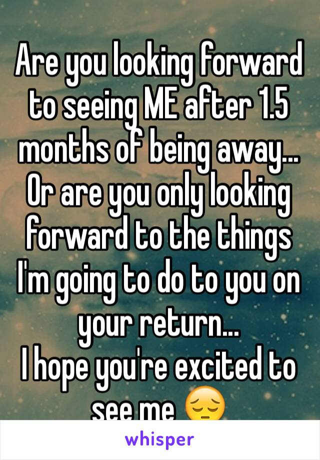 Are you looking forward to seeing ME after 1.5 months of being away... Or are you only looking forward to the things I'm going to do to you on your return...  I hope you're excited to see me 😔