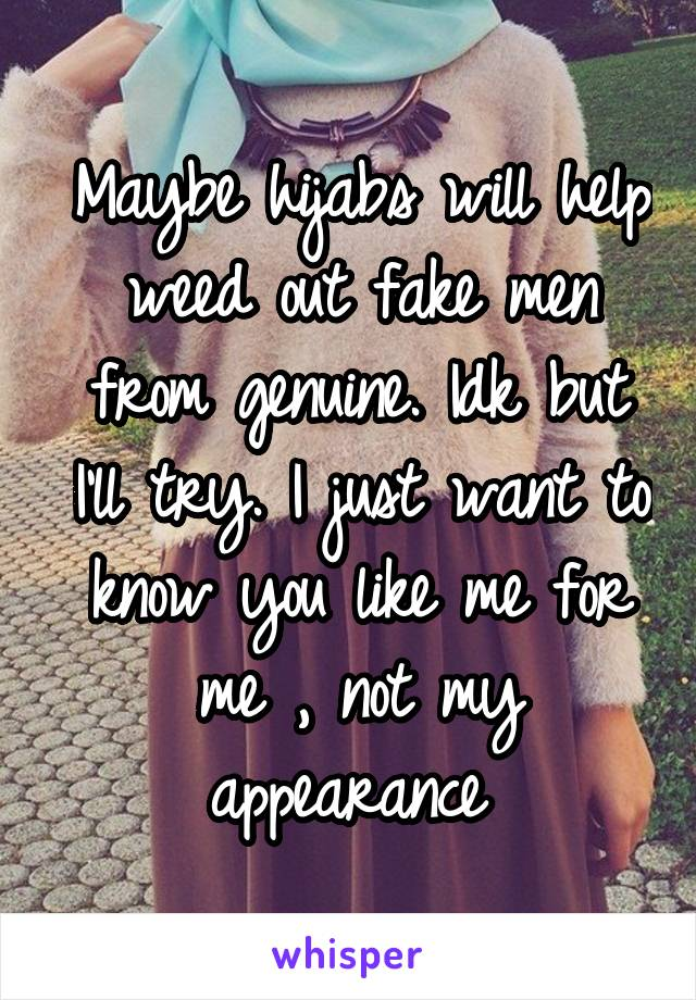 Maybe hijabs will help weed out fake men from genuine. Idk but I'll try. I just want to know you like me for me , not my appearance