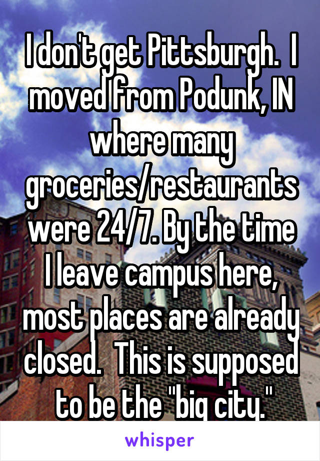 """I don't get Pittsburgh.  I moved from Podunk, IN where many groceries/restaurants were 24/7. By the time I leave campus here, most places are already closed.  This is supposed  to be the """"big city."""""""
