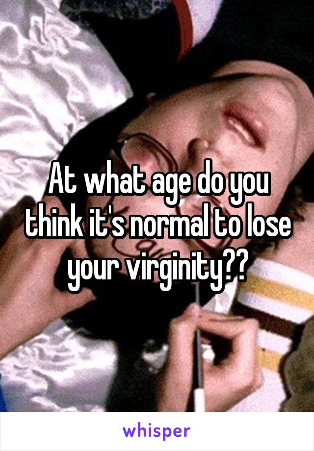 At what age do you think it's normal to lose your virginity??