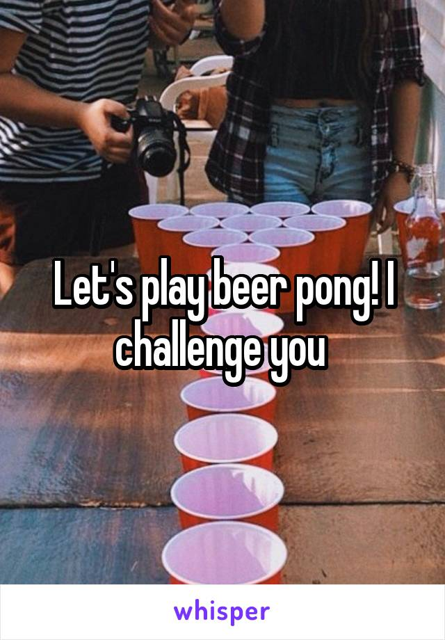 Let's play beer pong! I challenge you