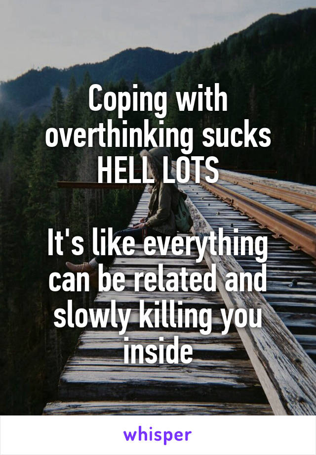 Coping with overthinking sucks HELL LOTS  It's like everything can be related and slowly killing you inside