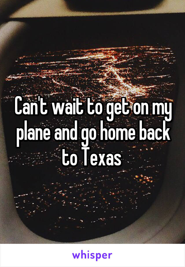 Can't wait to get on my plane and go home back to Texas