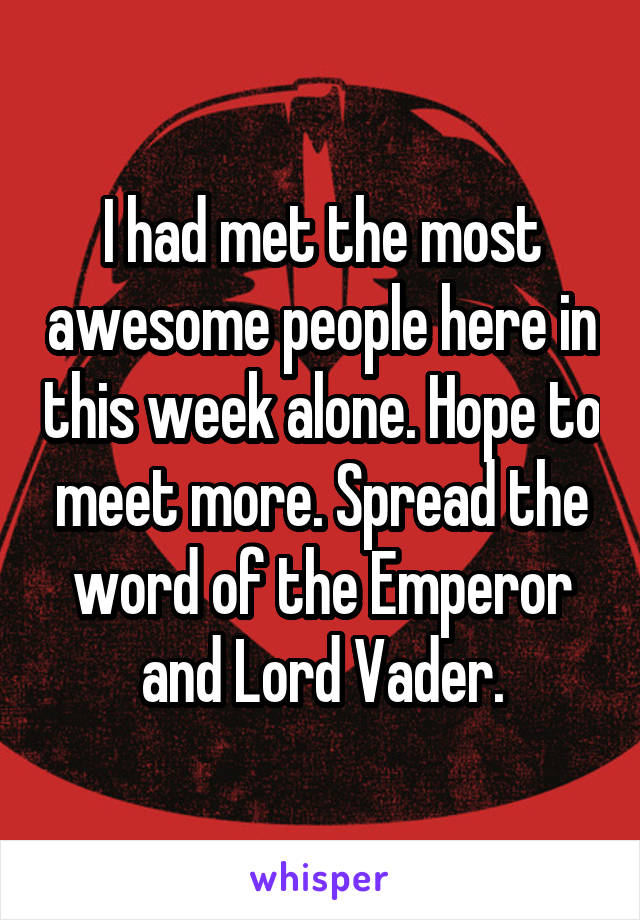 I had met the most awesome people here in this week alone. Hope to meet more. Spread the word of the Emperor and Lord Vader.