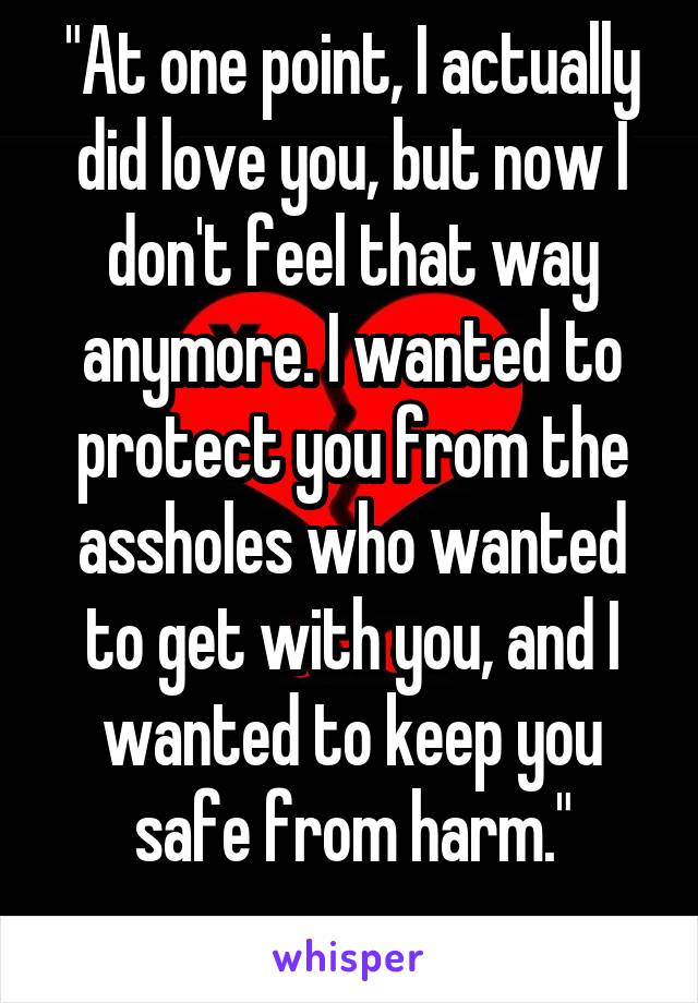 """""""At one point, I actually did love you, but now I don't feel that way anymore. I wanted to protect you from the assholes who wanted to get with you, and I wanted to keep you safe from harm."""" ...."""