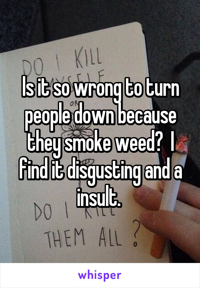 Is it so wrong to turn people down because they smoke weed?  I find it disgusting and a insult.