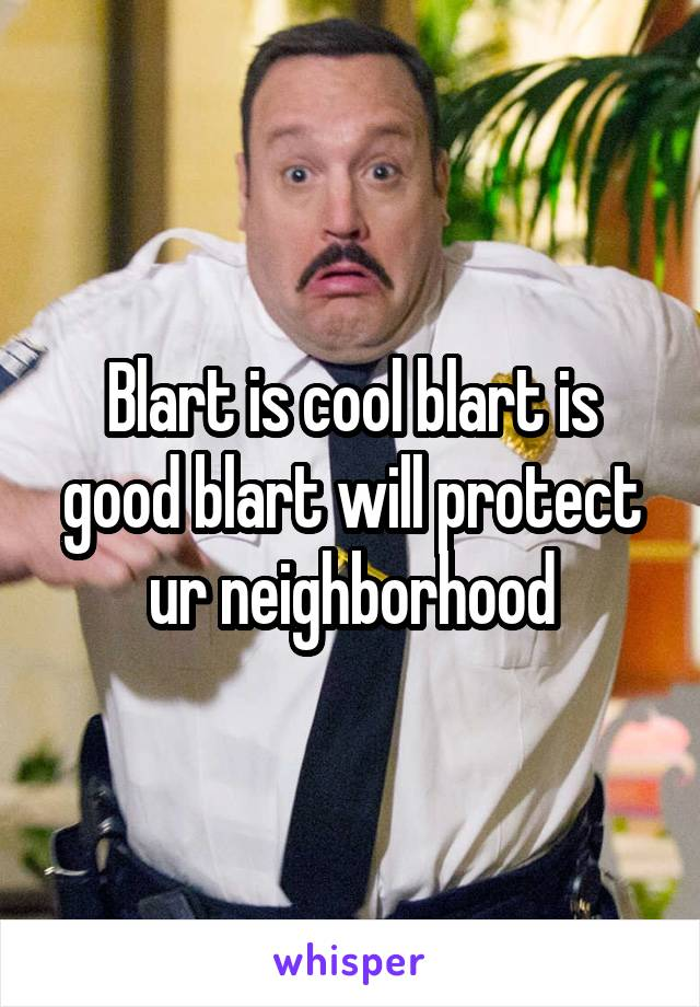 Blart is cool blart is good blart will protect ur neighborhood