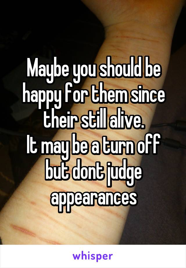 Maybe you should be happy for them since their still alive. It may be a turn off but dont judge appearances
