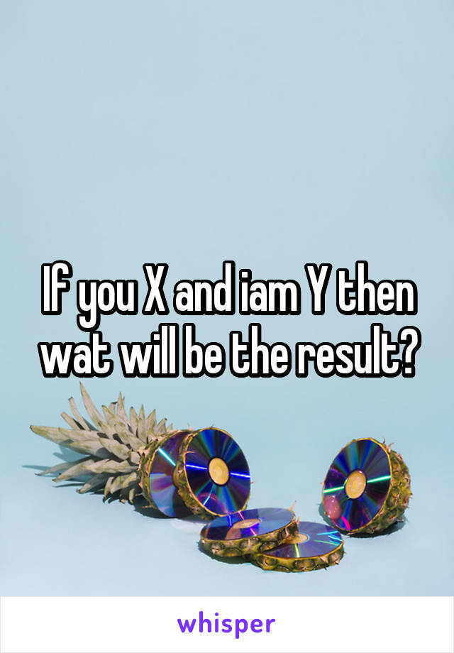 If you X and iam Y then wat will be the result?