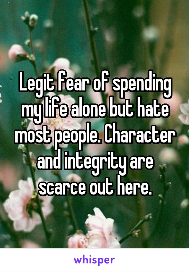 Legit fear of spending my life alone but hate most people. Character and integrity are scarce out here.