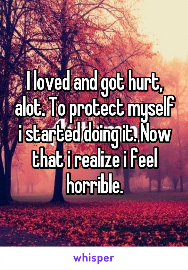 I loved and got hurt, alot. To protect myself i started doing it. Now that i realize i feel horrible.