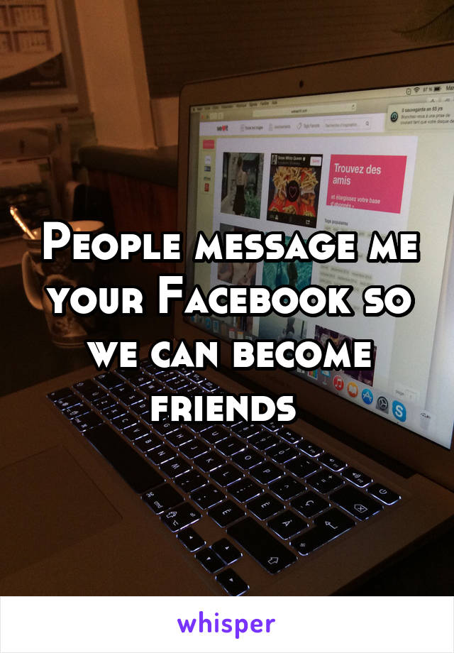 People message me your Facebook so we can become friends