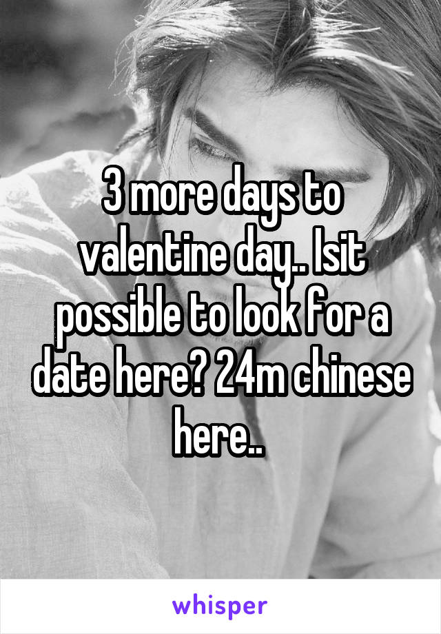 3 more days to valentine day.. Isit possible to look for a date here? 24m chinese here..