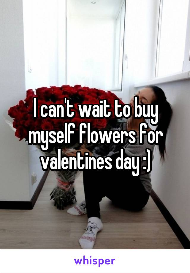 I can't wait to buy myself flowers for valentines day :)