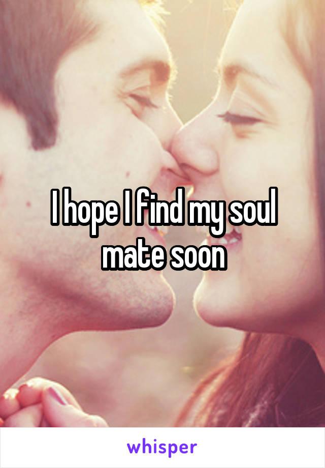 I hope I find my soul mate soon