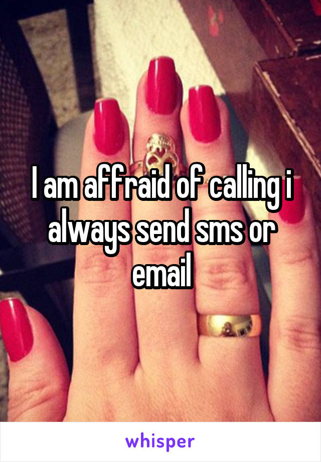 I am affraid of calling i always send sms or email