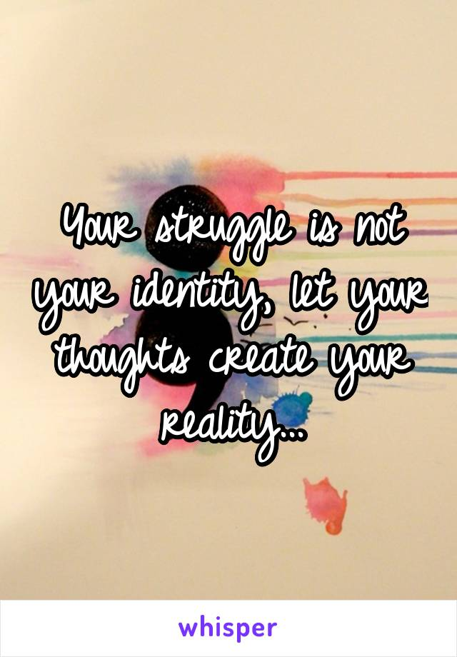 Your struggle is not your identity, let your thoughts create your reality...