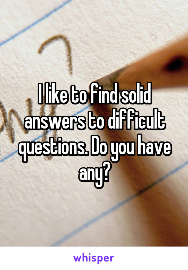 I like to find solid answers to difficult questions. Do you have any?
