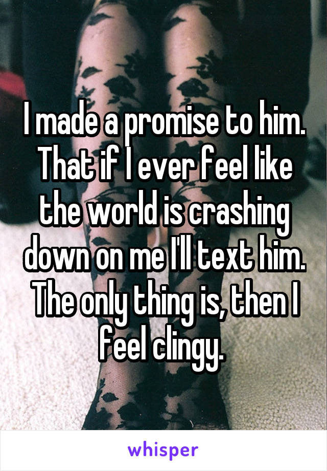 I made a promise to him. That if I ever feel like the world is crashing down on me I'll text him. The only thing is, then I feel clingy.