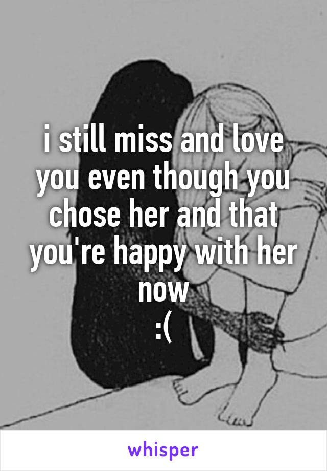 i still miss and love you even though you chose her and that you're happy with her now :(