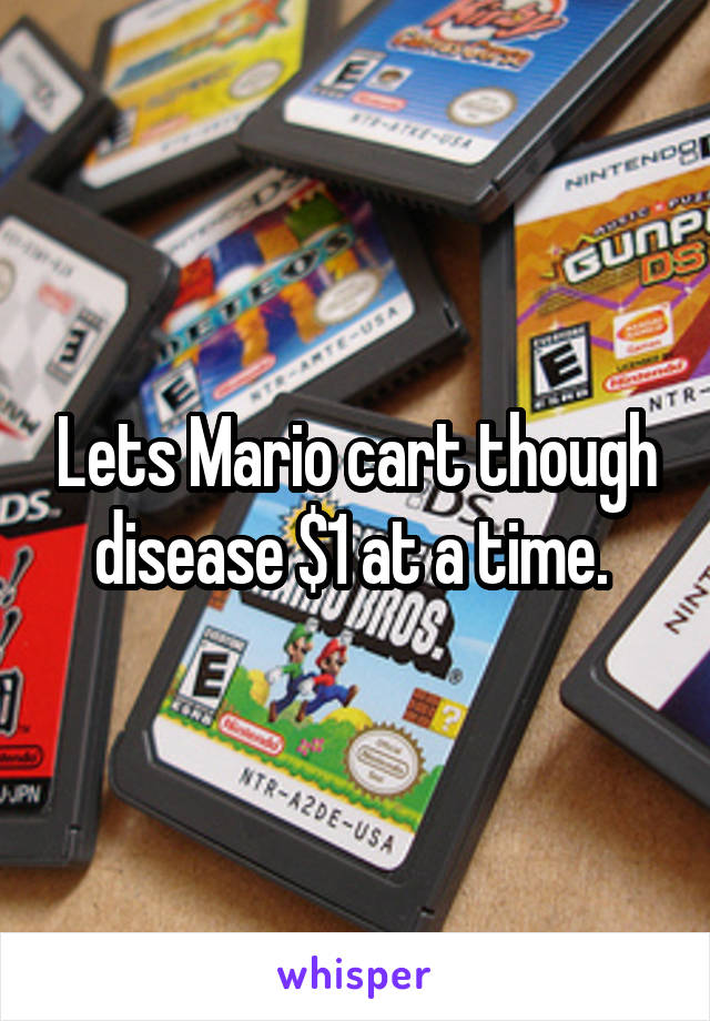 Lets Mario cart though disease $1 at a time.