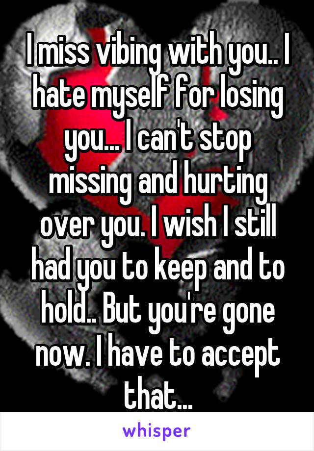 I miss vibing with you.. I hate myself for losing you... I can't stop missing and hurting over you. I wish I still had you to keep and to hold.. But you're gone now. I have to accept that...
