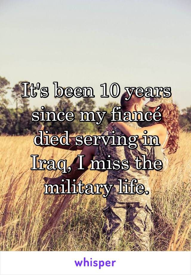 It's been 10 years since my fiancé died serving in Iraq, I miss the military life.