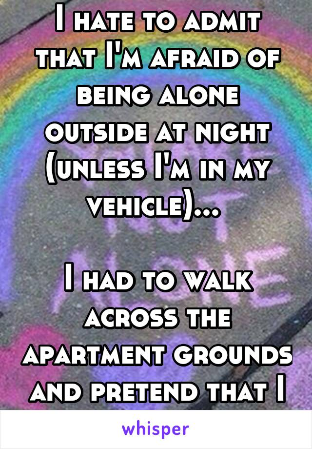 I hate to admit that I'm afraid of being alone outside at night (unless I'm in my vehicle)...   I had to walk across the apartment grounds and pretend that I wasn't panicking.