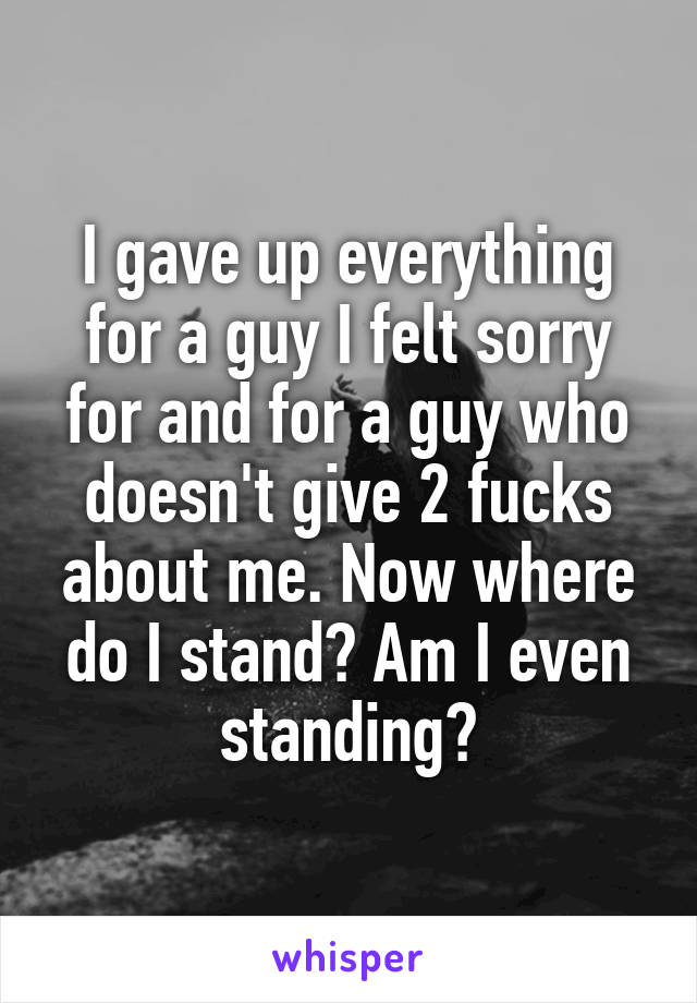 I gave up everything for a guy I felt sorry for and for a guy who doesn't give 2 fucks about me. Now where do I stand? Am I even standing?