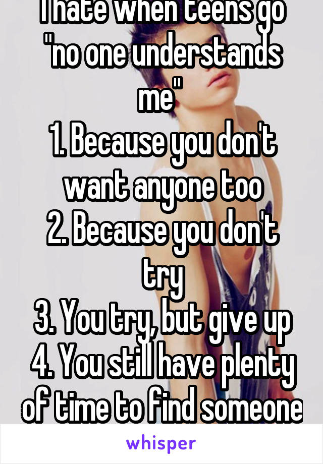 """I hate when teens go """"no one understands me""""  1. Because you don't want anyone too 2. Because you don't try 3. You try, but give up 4. You still have plenty of time to find someone that """"does"""""""
