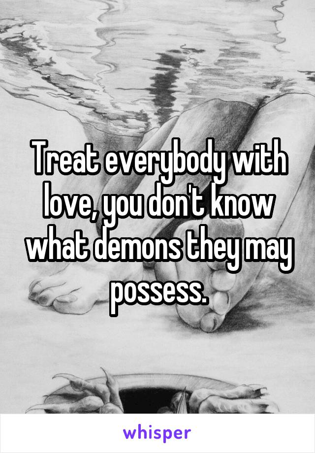 Treat everybody with love, you don't know what demons they may possess.
