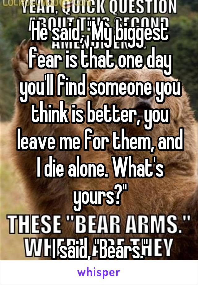 """He said, """"My biggest fear is that one day you'll find someone you think is better, you leave me for them, and I die alone. What's yours?""""  I said, """"Bears."""""""